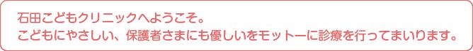石田こどもクリニックへようこそ。こどもにやさしい、保護者さまにも優しいをモットーに診療を行ってまいります。